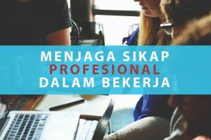 Menjaga Sikap Profesionalitas Dalam Bekerja