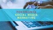 Alasan Pentingnya Social Media Marketing Untuk Bisnis