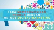 Cara Mempromosikan Produk dengan Metode Pemasaran Digital