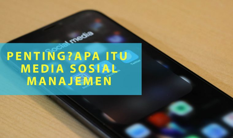 Mengenal Apa itu Media Sosial Manajemen dan Pentingnya untuk Bisnis